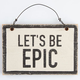Let's Be Epic Wood Sign