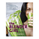The Blender Girl: Super-Easy, Super-Healthy Meals, Snacks, Desserts, and Drinks—100 Gluten-Free, Vegan Recipes